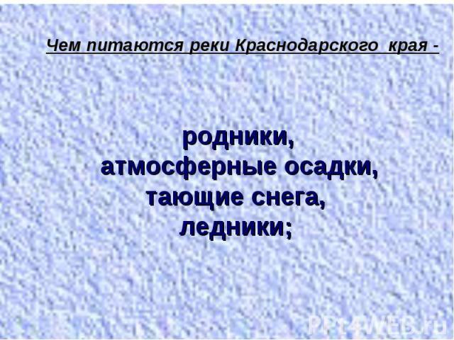 Чем питаются реки Краснодарского края - родники, атмосферные осадки, тающие снега, ледники;