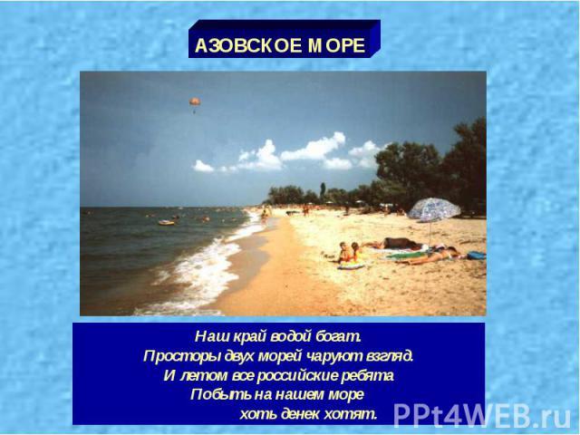 АЗОВСКОЕ МОРЕ Наш край водой богат. Просторы двух морей чаруют взгляд. И летом все российские ребята Побыть на нашем море хоть денек хотят.