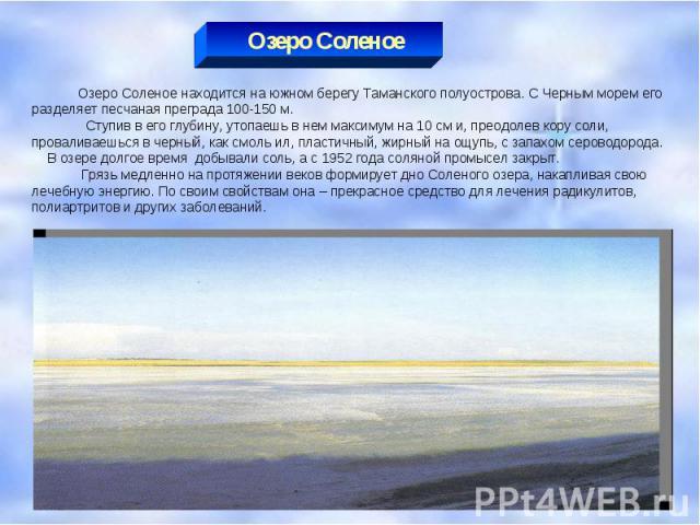 Озеро Соленое Озеро Соленое находится на южном берегу Таманского полуострова. С Черным морем его разделяет песчаная преграда 100-150 м. Ступив в его глубину, утопаешь в нем максимум на 10 см и, преодолев кору соли, проваливаешься в черный, как смоль…