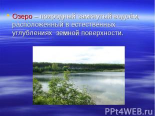 Озеро – природный замкнутый водоём, расположенный в естественных углублениях зем