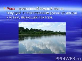 Река – постоянный водный поток, текущий в естественном русле от истока к устью,