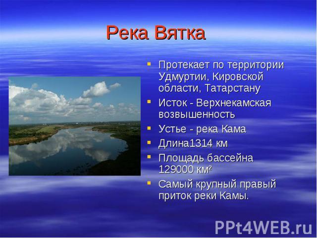 Река Вятка Протекает потерритории Удмуртии, Кировской области, Татарстану Исток - Верхнекамская возвышенность Устье - река Кама Длина1314км Площадьбассейна 129000км² Самый крупный правый приток реки Камы.