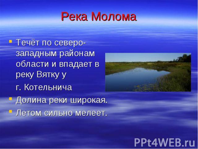 Река Молома Течёт по северо-западным районам области и впадает в реку Вятку у г. Котельнича Долина реки широкая. Летом сильно мелеет.
