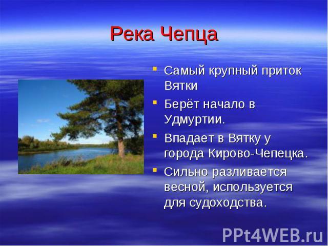Река Чепца Самый крупный приток Вятки Берёт начало в Удмуртии. Впадает в Вятку у города Кирово-Чепецка. Сильно разливается весной, используется для судоходства.