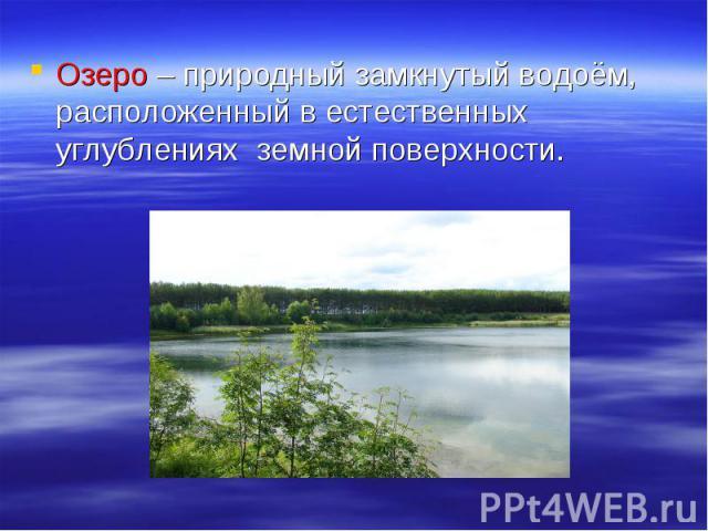 Озеро – природный замкнутый водоём, расположенный в естественных углублениях земной поверхности.