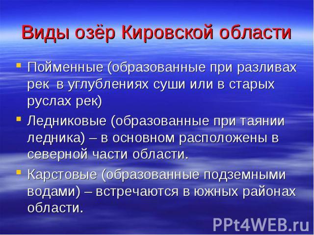 Виды озёр Кировской области Пойменные (образованные при разливах рек в углублениях суши или в старых руслах рек) Ледниковые (образованные при таянии ледника) – в основном расположены в северной части области. Карстовые (образованные подземными водам…