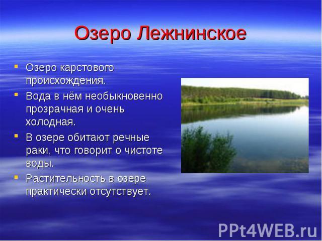 Озеро Лежнинское Озеро карстового происхождения. Вода в нём необыкновенно прозрачная и очень холодная. В озере обитают речные раки, что говорит о чистоте воды. Растительность в озере практически отсутствует.