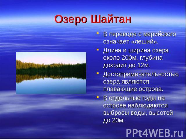 Озеро Шайтан В переводе с марийского означает «леший». Длина и ширина озера около 200м, глубина доходит до 12м. Достопримечательностью озера являются плавающие острова. В отдельные годы на острове наблюдаются выбросы воды, высотой до 20м.