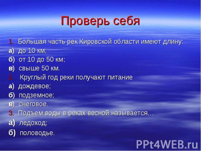 Проверь себя 1. Большая часть рек Кировской области имеют длину: а) до 10 км; б) от 10 до 50 км; в) свыше 50 км. 2. Круглый год реки получают питание а) дождевое; б) подземное; в) снеговое. 3. Подъем воды в реках весной называется… а) ледоход; б) по…