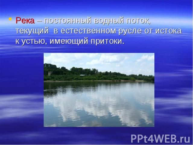 Река – постоянный водный поток, текущий в естественном русле от истока к устью, имеющий притоки.