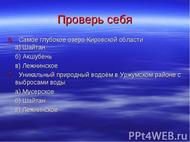 Проверь себя 6. Самое глубокое озеро Кировской области а) Шайтан б) Акшубень в) Лежнинское 7. Уникальный природный водоём в Уржумском районе с выбросами воды а) Мусерское б) Шайтан в) Лежнинское