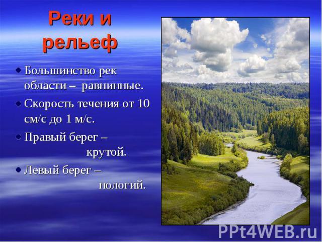 Реки и рельеф Большинство рек области – равнинные. Скорость течения от 10 см/с до 1 м/с. Правый берег – крутой. Левый берег – пологий.