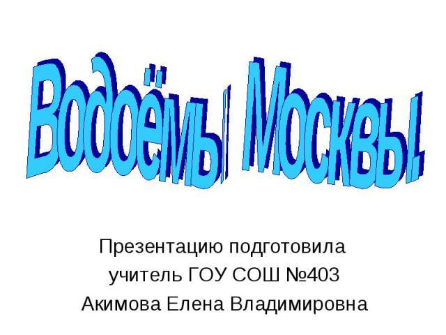 Водоёмы Москвы Презентацию подготовила учитель ГОУ СОШ №403 Акимова Елена Владимировна