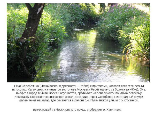 Река Серебрянка (Измайловка, в древности – Робка) с притоками, которая является левым истоком р. Хапиловки, начинается восточнее Москвы и берёт начало из болота за МКАД. Она входит в город вблизи шоссе Энтузиастов, протекает на поверхности по Измайл…