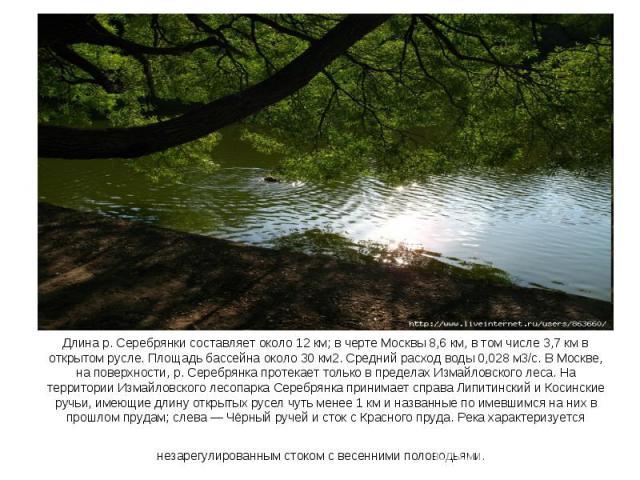 Длина р. Серебрянки составляет около 12 км; в черте Москвы 8,6 км, в том числе 3,7 км в открытом русле. Площадь бассейна около 30 км2. Средний расход воды 0,028 м3/с. В Москве, на поверхности, р. Серебрянка протекает только в пределах Измайловского …