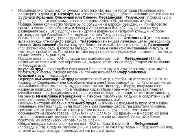 Измайловские пруды расположены на востоке Москвы, на территории Измайловского лесопарка, в долине р. Серебрянки. Измайловские пруды - общее название для каскада из 13 прудов (Красный, Ольняный или Олений, Лебедянский), Терлецкие, 3 Совхозных и др.),…