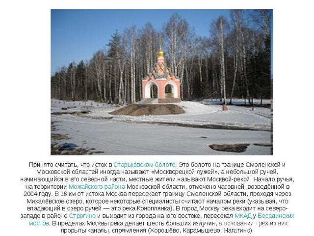 Принято считать, что исток в Старьковском болоте. Это болото на границе Смоленской и Московской областей иногда называют «Москворецкой лужей», а небольшой ручей, начинающийся в его северной части, местные жители называют Москвой-рекой. Начало ручья,…