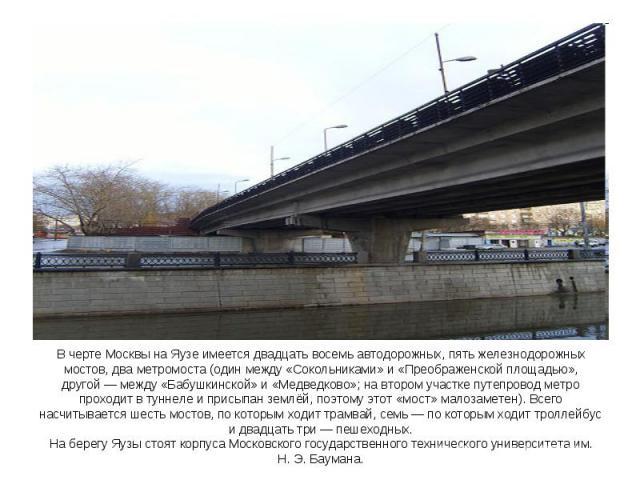 В черте Москвы на Яузе имеется двадцать восемь автодорожных, пять железнодорожных мостов, два метромоста (один между «Сокольниками» и «Преображенской площадью», другой— между «Бабушкинской» и «Медведково»; на втором участке путепровод метро проходи…