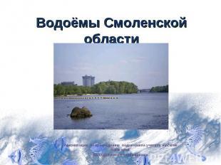 Водоёмы Смоленской области Презентацию по краеведению подготовила учитель высшей