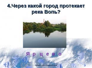 4.Через какой город протекает река Вопь?