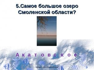 5.Самое большое озеро Смоленской области?