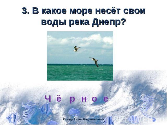 3. В какое море несёт свои воды река Днепр?
