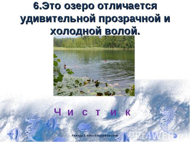 6.Это озеро отличается удивительной прозрачной и холодной волой.