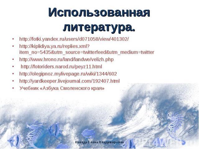 Использованная литература. http://fotki.yandex.ru/users/d071058/view/401302/ http://kiplidiya.ya.ru/replies.xml?item_no=5435&utm_source=twitterfeed&utm_medium=twitter http://www.hrono.ru/land/landwe/velizh.php http://fotoriders.narod.ru/peyz11.html …