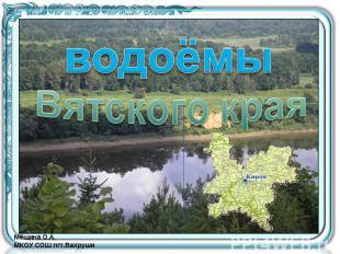Водоёмы Вятского края Мёшина О.А. МКОУ СОШ пгт.Вахруши