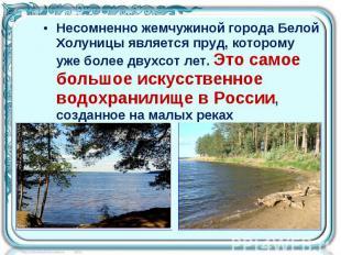 Несомненно жемчужиной города Белой Холуницы является пруд, которому уже более дв