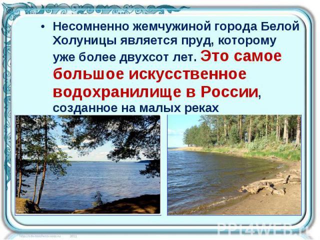 Несомненно жемчужиной города Белой Холуницы является пруд, которому уже более двухсот лет. Это самое большое искусственное водохранилище в России, созданное на малых реках