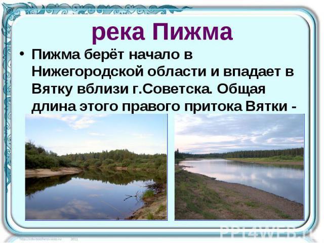 река Пижма Пижма берёт начало в Нижегородской области и впадает в Вятку вблизи г.Советска. Общая длина этого правого притока Вятки - 305 км