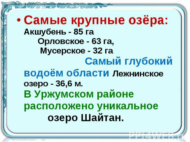 Самые крупные озёра: Акшубень - 85 га Орловское - 63 га, Мусерское - 32 га Самый глубокий водоём области Лежнинское озеро - 36,6 м. В Уржумском районе расположено уникальное озеро Шайтан.