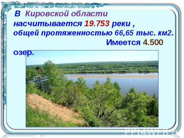 В Кировской области насчитывается 19.753 реки , общей протяженностью 66,65 тыс. км2. Имеется 4.500 озер.