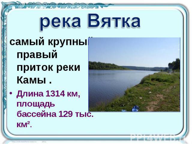 река Вятка самый крупный правый приток реки Камы . Длина 1314км, площадь бассейна 129 тыс. км².