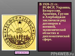 В 1920-21 гг. РСФСР, Украина, Белоруссия, Армения, Грузия и Азербайджан заключил