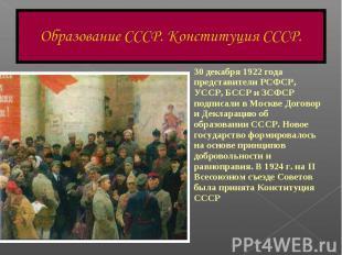 Образование СССР. Конституция СССР.30 декабря 1922 года представители РСФСР, УСС