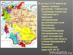 В состав СССР вошли на правах союзных республик -Узбекистан, Туркмения, Казахста