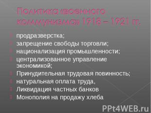 Политика «военного коммунизма» 1918 – 1921 гг.продразверстка; запрещение свободы