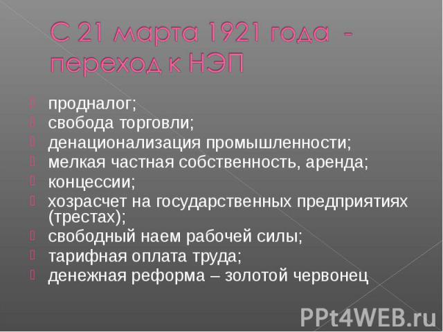 С 21 марта 1921 года - переход к НЭПпродналог; свобода торговли; денационализация промышленности; мелкая частная собственность, аренда; концессии; хозрасчет на государственных предприятиях (трестах); свободный наем рабочей силы; тарифная оплата труд…