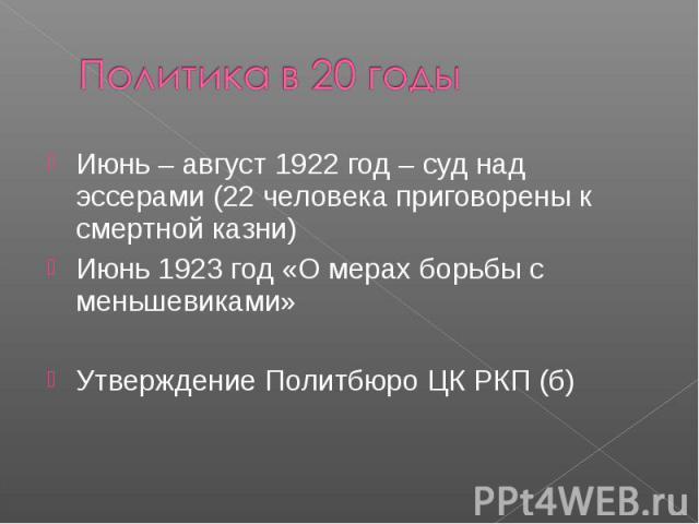 Политика в 20 годыИюнь – август 1922 год – суд над эссерами (22 человека приговорены к смертной казни) Июнь 1923 год «О мерах борьбы с меньшевиками» Утверждение Политбюро ЦК РКП (б)