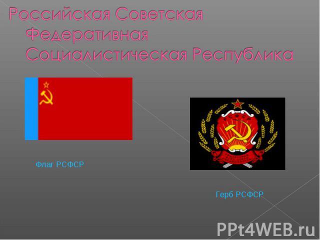 Российская Советская Федеративная Социалистическая РеспубликаФлаг РСФСР Герб РСФСР