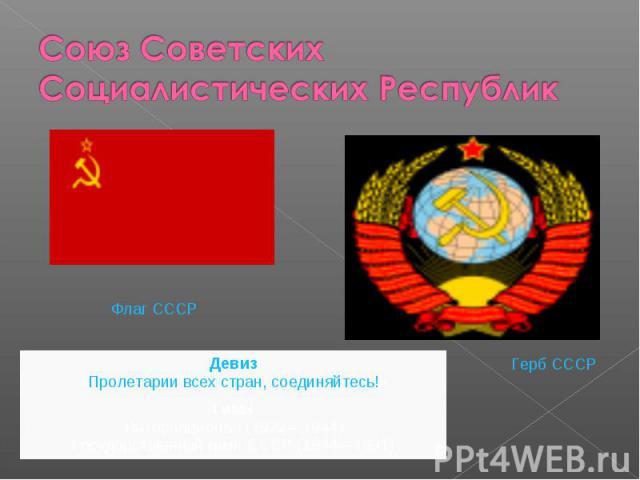 Союз Советских Социалистических РеспубликДевиз «Пролетарии всех стран, соединяйтесь!» Гимн Интернационал (1922—1944) Государственный гимн СССР (1944—1