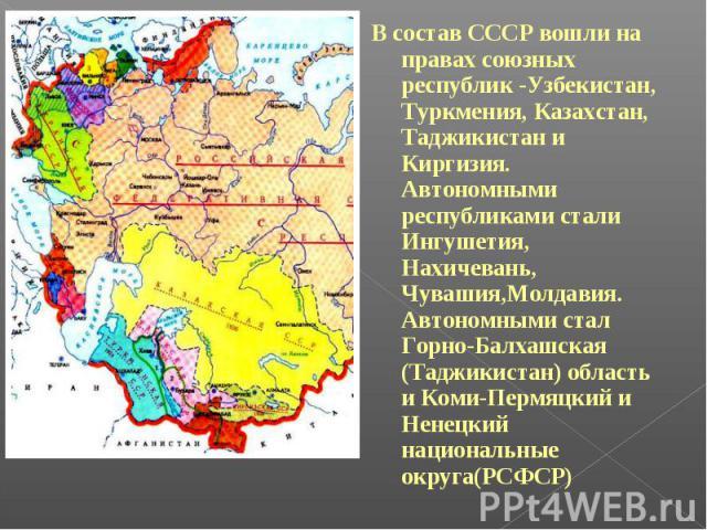 В состав СССР вошли на правах союзных республик -Узбекистан, Туркмения, Казахстан, Таджикистан и Киргизия. Автономными республиками стали Ингушетия, Нахичевань, Чувашия,Молдавия. Автономными стал Горно-Балхашская (Таджикистан) область и Коми-Пермяцк…