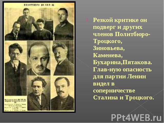 Резкой критике он подверг и других членов Политбюро-Троцкого, Зиновьева, Каменева, Бухарина,Пятакова.Глав-ную опасность для партии Ленин видел в соперничестве Сталина и Троцкого.