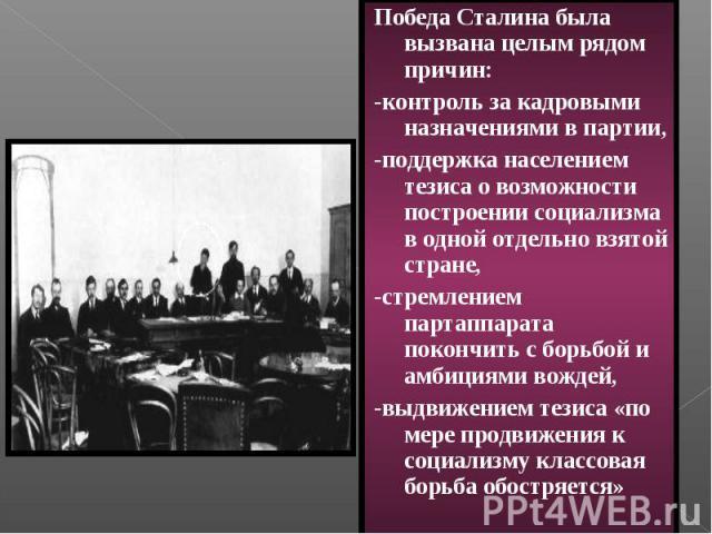 Победа Сталина была вызвана целым рядом причин: -контроль за кадровыми назначениями в партии, -поддержка населением тезиса о возможности построении социализма в одной отдельно взятой стране, -стремлением партаппарата покончить с борьбой и амбициями …