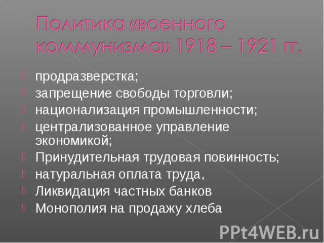 Политика «военного коммунизма» 1918 – 1921 гг.продразверстка; запрещение свободы торговли; национализация промышленности; централизованное управление экономикой; Принудительная трудовая повинность; натуральная оплата труда, Ликвидация частных банков…