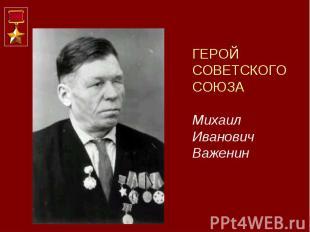 ГЕРОЙ СОВЕТСКОГО СОЮЗА Михаил Иванович Важенин