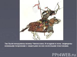 Так были вооружены воины Чингисхана. И всадник и конь защищены кожаными покровам