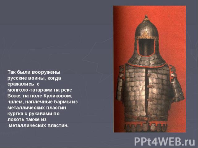 Так были вооружены русские воины, когда сражались с монголо-татарами на реке Воже, на поле Куликовом, шлем, наплечные бармы из металлических пластин куртка с рукавами по локоть также из металлических пластин.
